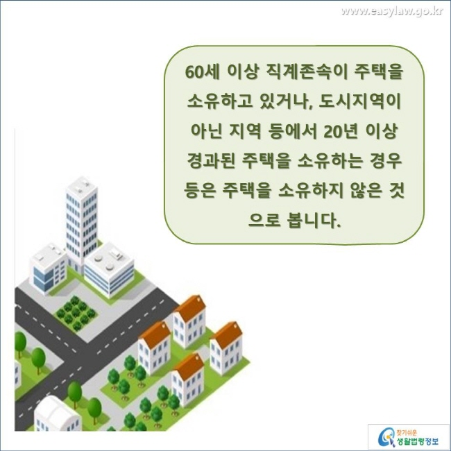 60세 이상 직계존속이 주택을  소유하고 있거나, 도시지역이 아닌 지역 등에서 20년 이상 경과된 주택을 소유하는 경우 등은 주택을 소유하지 않은 것으로 봅니다. www.easylaw.go.kr 찾기 쉬운 생활법령정보 로고