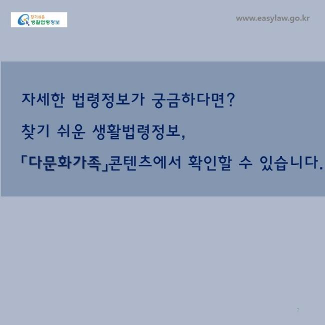 자세한 법령정보가 궁금하다면? 찾기 쉬운 생활법령정보, 「다문화가족」콘텐츠에서 확인할 수 있습니다. www.easylaw.go.kr