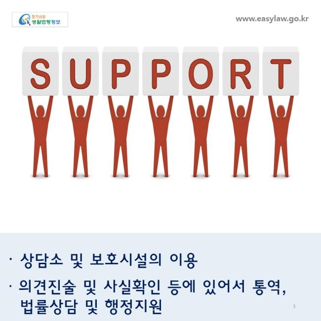 상담소 및 보호시설의 이용 의견진술 및 사실확인 등에 있어서 통역,  법률상담 및 행정지원  www.easylaw.go.kr