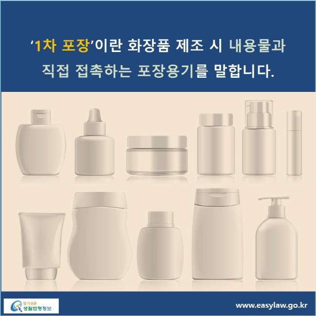 '1차 포장'이란 화장품 제조 시 내용물과 직접 접촉하는 포장용기를 말합니다.