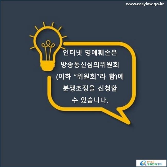 """인터넷 명예훼손은 방송통신심의위원회(이하 """"위원회""""라 함)에 분쟁조정을 신청할 수 있습니다.  www.easylaw.go.kr 찾기 쉬운 생활법령정보 로고"""