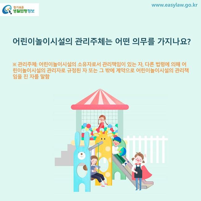 어린이놀이시설의 관리주체는 어떤 의무를 가지나요? ※ 관리주체: 어린이놀이시설의 소유자로서 관리책임이 있는 자, 다른 법령에 의해 어린이놀이시설의 관리자로 규정된 자 또는 그 밖에 계약으로 어린이놀이시설의 관리책임을 진 자를 말함