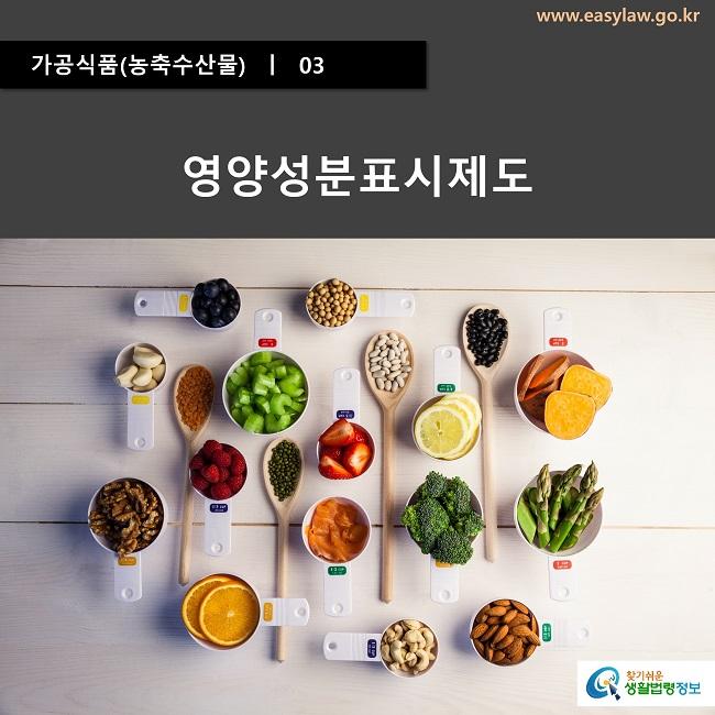 가공식품(농축수산물)  ㅣ  03 영양성분표시제도 www.easylaw.go.kr 찾기쉬운 생활법령정보 로고