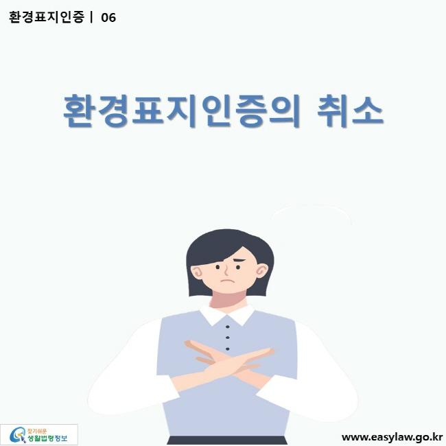 환경표지인증 | 06 환경표지인증의 취소 ww.easylaw.go.kr 찾기 쉬운 생활법령정보 로고