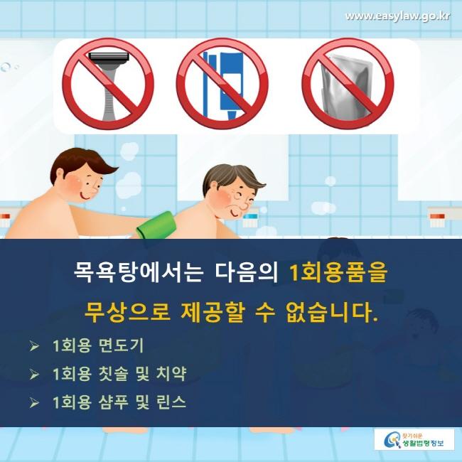 목욕탕에서는 다음의 1회용품을 무상으로 제공할 수 없습니다. 1회용 면도기, 1회용 칫솔 및 치약, 1회용 샴푸 및 린스