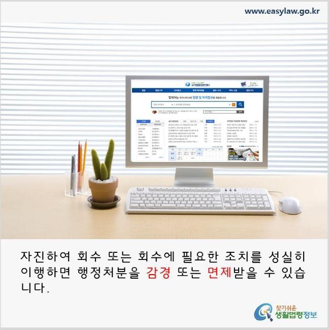 자진하여 회수 또는 회수에 필요한 조치를 성실히 이행하면 행정처분을 감경 또는 면제받을 수 있습니다. www.easylaw.go.kr 찾기쉬운 생활법령정보 로고