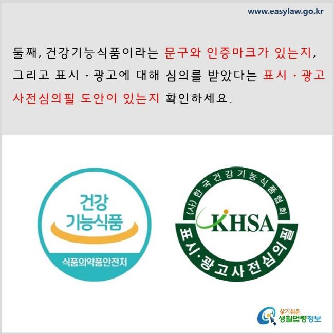 둘째, 건강기능식품이라는 문구와 인증마크가 있는지, 그리고 표시·광고에 대해 심의를 받았다는 표시·광고사전심의필 도안이 있는지 확인하세요. www.easylaw.go.kr 찾기 쉬운 생활법령정보 로고