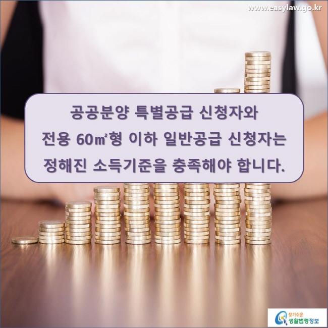 공공분양 특별공급 신청자와 전용 60㎡형 이하 일반공급 신청자는 정해진 소득기준을 충족해야 합니다. www.easylaw.go.kr 찾기 쉬운 생활법령정보 로고