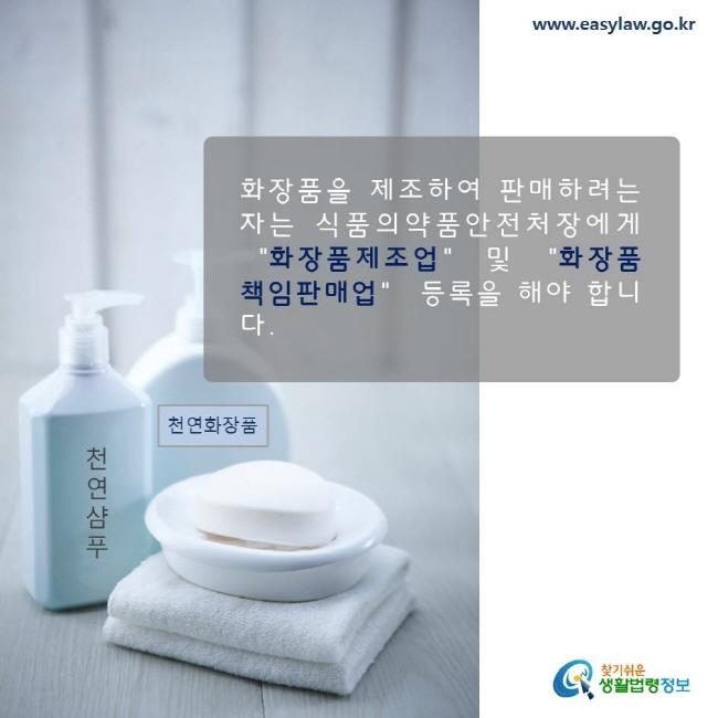 화장품을 제조하여 판매하려는 자는 식품의약품안전처장에게 화장품제조업 및 화장품책임판매업 등록을 해야 합니다.  www.easylaw.go.kr 찾기쉬운 생활법령정보 로고