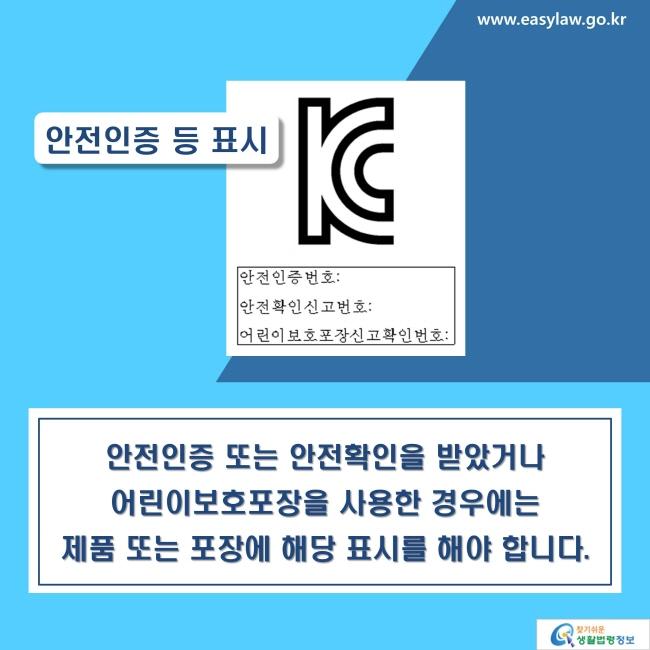 안전인증 등 표시: 안전인증 또는 안전확인을 받았거나 어린이보호포장을 사용한 경우에는 제품 또는 포장에 해당 표시를 해야 합니다.
