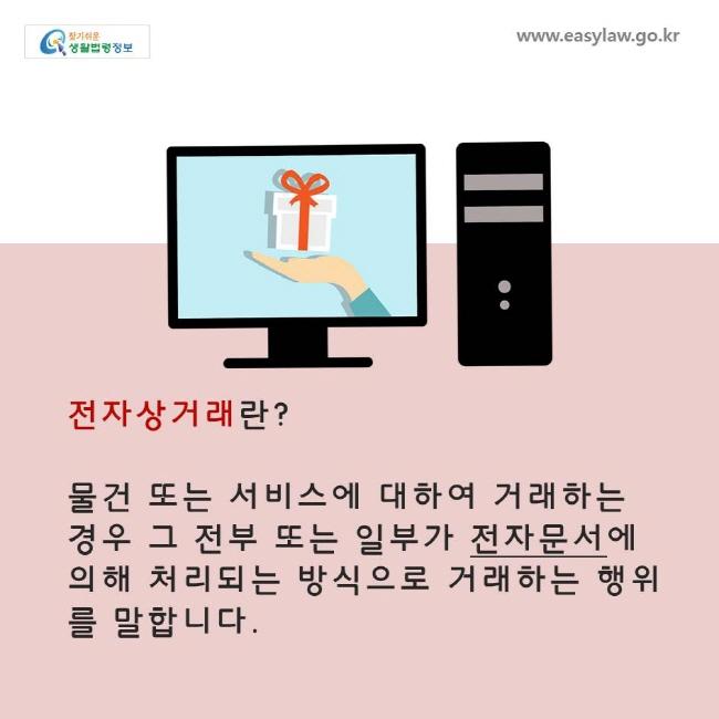 전자상거래란? 물건 또는 서비스에 대하여 거래하는 경우 그 전부 또는 일부가 전자문서에 의해 처리되는 방식으로 거래하는 행위를 말합니다.