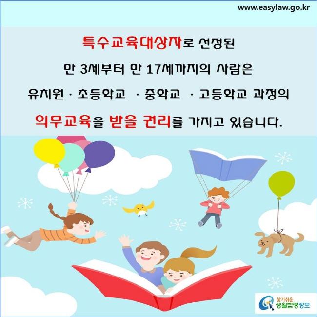 특수교육대상자로 선정된 만 3세부터 만 17세까지의 사람은 유치원·초등학교·중학교·고등학교 과정의 의무교육을 받을 권리를 가지고 있습니다(「장애인 등에 대한 특수교육법」 제3조제1항·제2항).