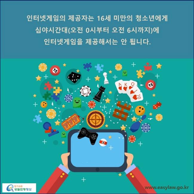 인터넷게임의 제공자는 16세 미만의 청소년에게 심야시간대(오전 0시부터 오전 6시까지)에 인터넷게임을 제공해서는 안 됩니다.