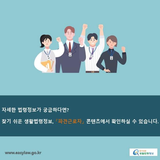 자세한 법령정보가 궁금하다면? 찾기 쉬운 생활법령정보, 「파견근로자」 콘텐츠에서 확인하실 수 있습니다.