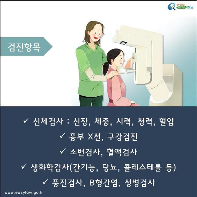 신체검사 : 신장, 체중, 시력, 청력, 혈압 흉부 X선, 구강검진 소변겸사, 혈액검사 생화학검사(간기능, 당뇨, 콜레스테롤 등)  풍진검사, B형간염, 성병검사