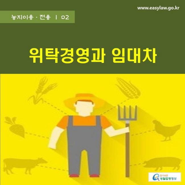 농지이용ㆍ전용 | 02 위탁경영과 임대차 www.easylaw.go.kr 찾기쉬운 생활법령정보 로고