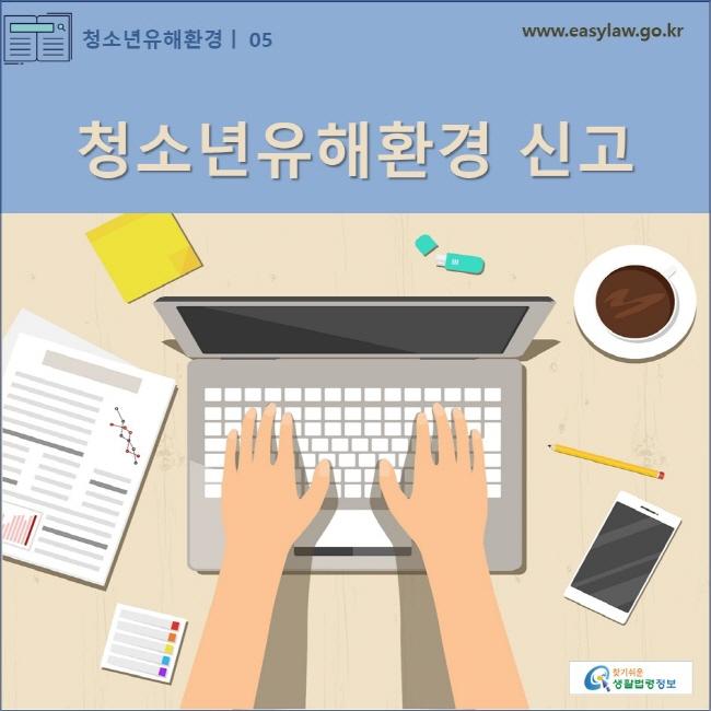 청소년유해환경 | 05 청소년유해환경 신고 www.easylaw.go.kr 찾기쉬운 생활법령정보 로고