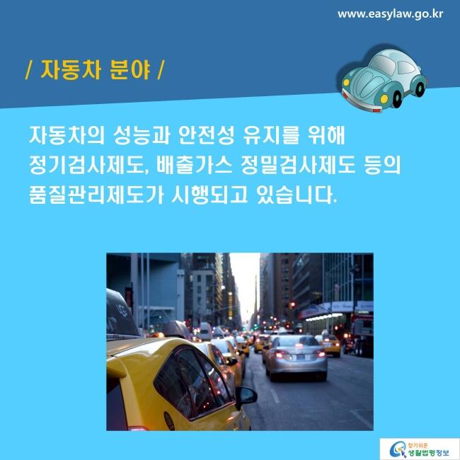 자동차 분야: 자동차의 성능과 안전성 유지를 위해 정기검사제도, 배출가스 정밀검사제도 등의 품질관리제도가 시행되고 있습니다.