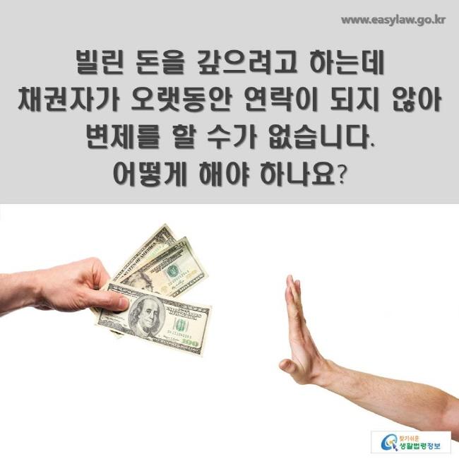 빌린 돈을 갚으려고 하는데 채권자가 오랫동안 연락이 되지 않아 변제를 할 수가 없습니다. 어떻게 해야 하나요?