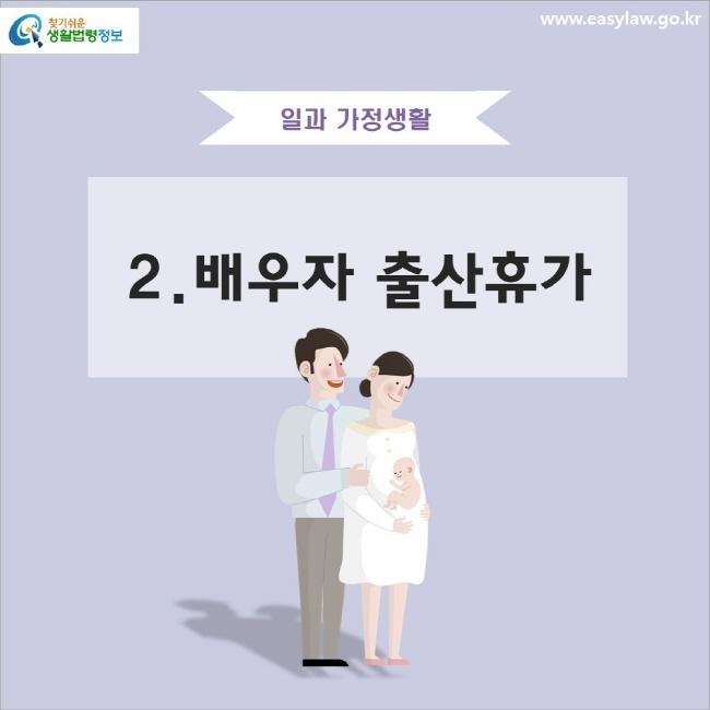 일과 가정생활 2.배우자 출산휴가 www.easylaw.go.kr 찾기 쉬운 생활법령정보 로고