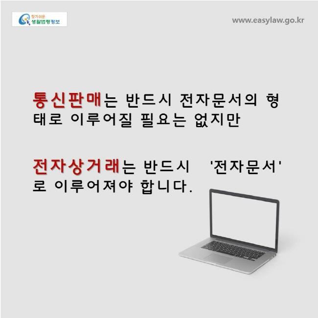 통신판매는 반드시 전자문서의 형태로 이루어질 필요는 없지만 전자상거래는 반드시 '전자문서'로 이루어져야 합니다.