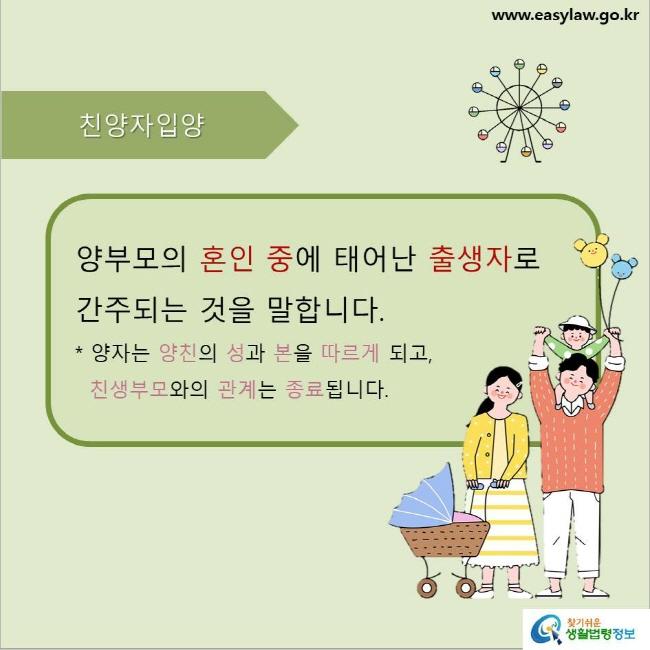 친양자입양 양부모의 혼인 중에 태어난 출생자로 간주되는 것을 말합니다.  *양자는 양친의 성과 본을 따르게 되고, 친생부모와의 관계는 종료됩니다.