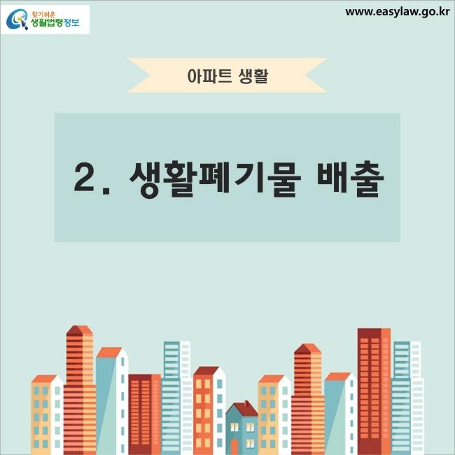 아파트 생활 2. 생활폐기물 배출 찾기쉬운 생활법령정보 www.easylaw.go.kr