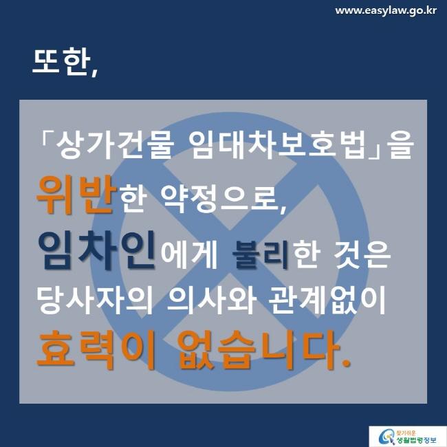 또한 「상가건물 임대차보호법」을   위반한 약정으로,  임차인에게 불리한 것은   당사자의 의사와 관계없이  효력이 없습니다