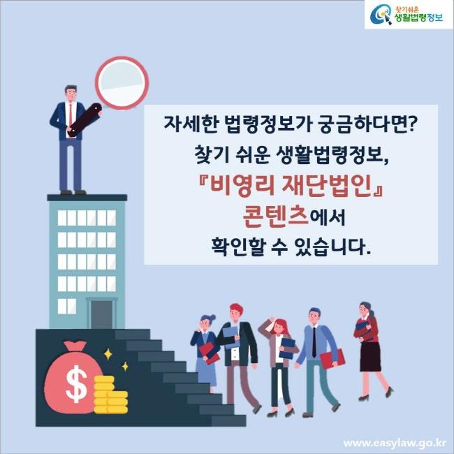 자세한 법령정보가 궁금하다면? 찾기 쉬운 생활법령정보, 『비영리 재단법인』 콘텐츠에서 확인할 수 있습니다.