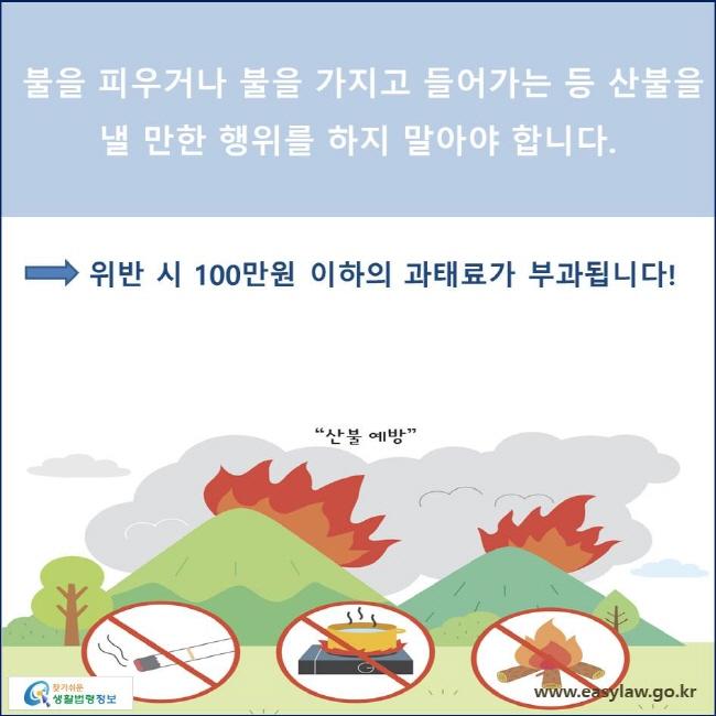 불을 피우거나 불을 가지고 들어가는 등 산불을 낼 만한 행위를 하지 말아야 합니다. 위반 시 100만원 이하의 과태료가 부과됩니다!
