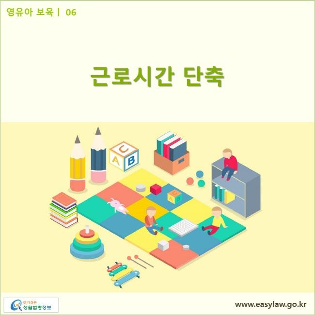 영유아 보육| 06 근로시간 단축 www.easylaw.go.kr 찾기쉬운 생활법령정보 로고