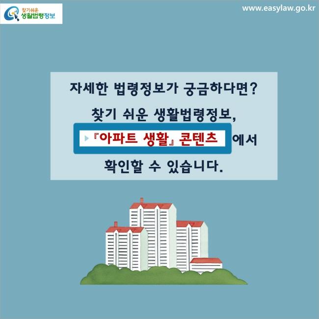 자세한 법령정보가 궁금하다면? 찾기 쉬운 생활법령정보, 『아파트 생활』 콘텐츠에서 확인할 수 있습니다.