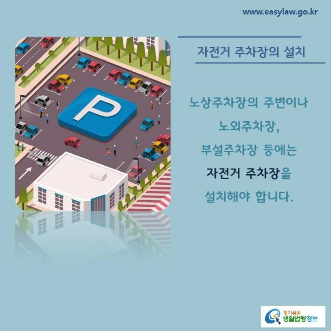 자전거 주차장의 설치 노상주차장의 주변이나 노외주차장, 부설주차장 등에는자전거 주차장을 설치해야 합니다.