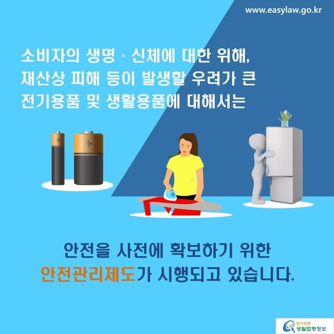 소비자의 생명·신체에 대한 위해, 재산상 피해 등이 발생할 우려가 큰 전기용품 및 생활용품에 대해서는 안전을 사전에 확보하기 위한 안전관리제도가 시행되고 있습니다.