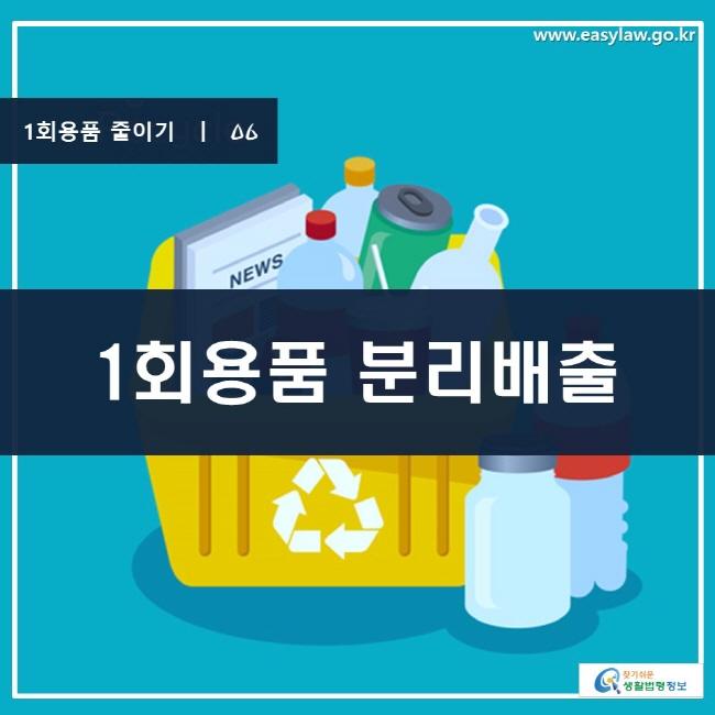 1회용품 줄이기 | 06 1회용품 분리배출 www.easylaw.go.kr 찾기 쉬운 생활법령정보 로고