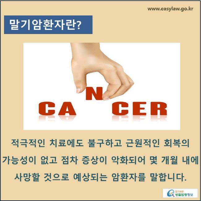 말기암환자란? 적극적인 치료에도 불구하고 근원적인 회복의 가능성이 없고 점차 증상이 악화되어 몇 개월 내에 사망할 것으로 예상되는 암환자를 말합니다.