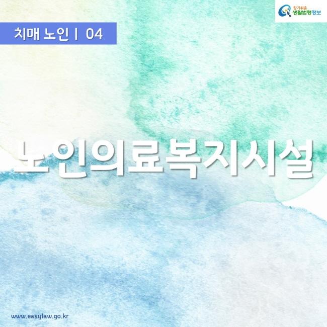 치매 노인ㅣ 04 노인의료복지시설 www.easylaw.go.kr 찾기쉬운 생활법령정보 로고