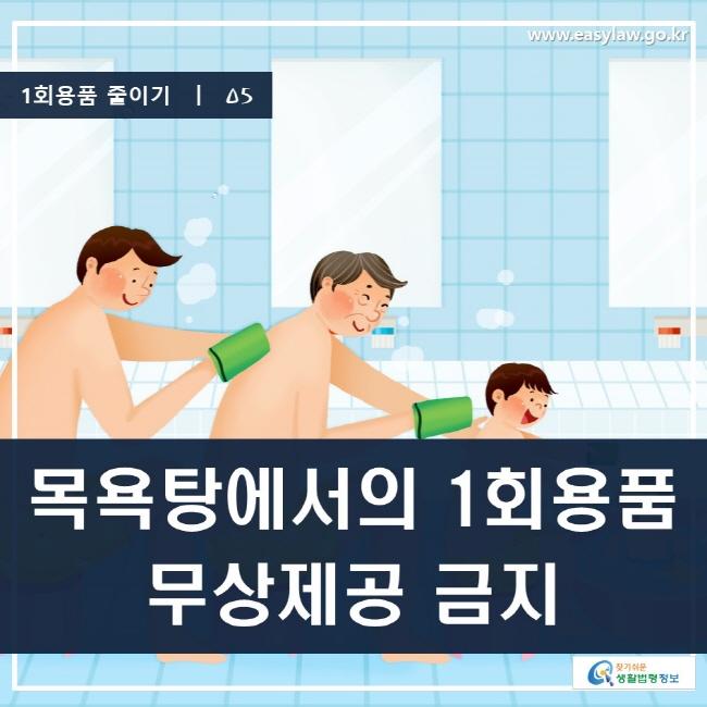 1회용품 줄이기 | 05 목욕탕에서의 1회용품 무상제공 금지 www.easylaw.go.kr 찾기 쉬운 생활법령정보 로고
