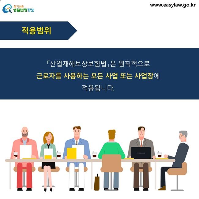 적용범위 「산업재해보상보험법」은 원칙적으로  근로자를 사용하는 모든 사업 또는 사업장에  적용됩니다.