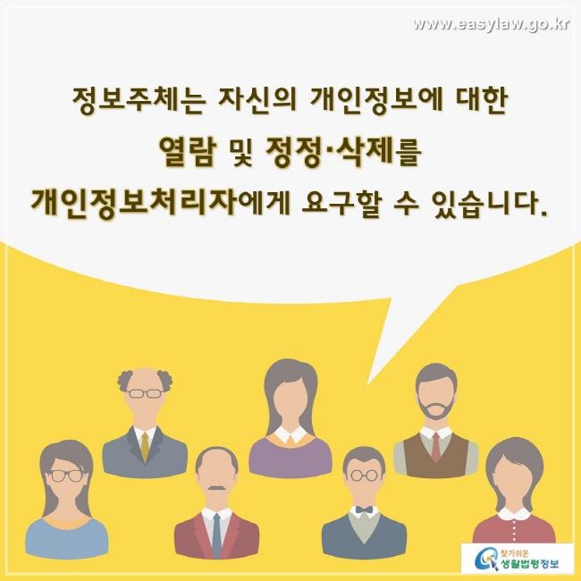 정보주체는 자신의 개인정보에 대한 열람 및 정정·삭제를 개인정보처리자에게 요구할 수 있습니다.