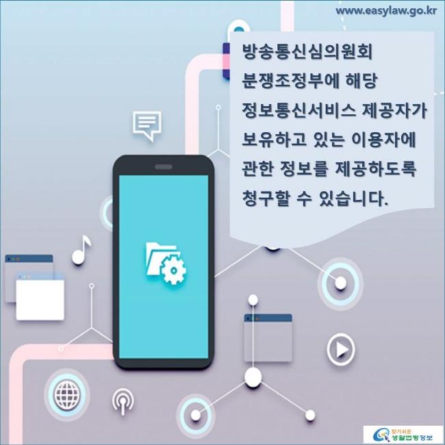 방송통신심의원회 분쟁조정부에 해당 정보통신서비스 제공자가 보유하고 있는 이용자에 관한 정보를 제공하도록 청구할 수 있습니다. www.easylaw.go.kr 찾기 쉬운 생활법령정보 로고