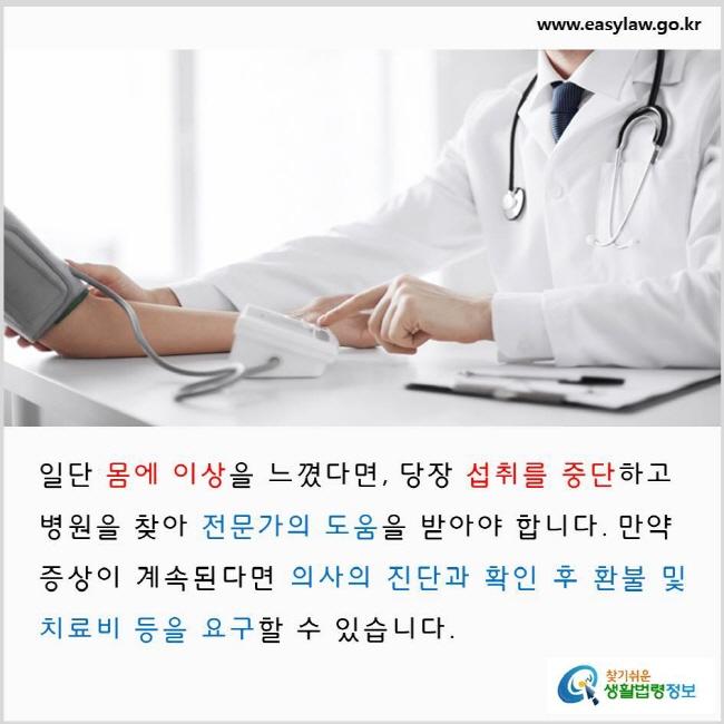 일단 몸에 이상을 느꼈다면, 당장 섭취를 중단하고 병원을 찾아 전문가의 도움을 받아야 합니다. 만약 증상이 계속된다면 의사의 진단과 확인 후 환불 및 치료비 등을 요구할 수 있습니다. www.easylaw.go.kr 찾기 쉬운 생활법령정보 로고