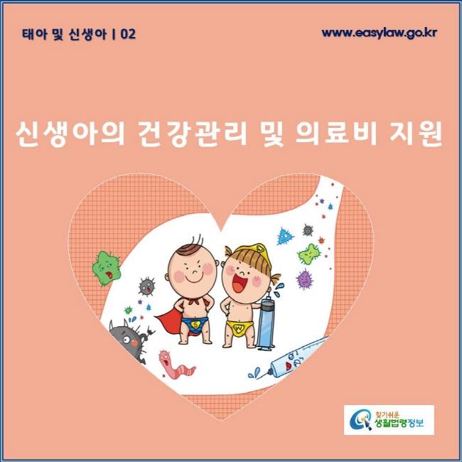 태아 및 신생아 | 02 신생아의 건강관리 및 의료비 지원www.easylaw.go.kr 찾기쉬운 생활법령정보 로고