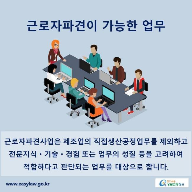 근로자파견이 가능한 업무 근로자파견사업은 제조업의 직접생산공정업무를 제외하고 전문지식ㆍ기술ㆍ경험 또는 업무의 성질 등을 고려하여 적합하다고 판단되는 업무를 대상으로 합니다.
