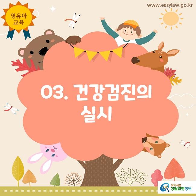 영유아교육www.easylaw.go.kr03. 건강검진의 실시찾기쉬운 생활법령정보 로고