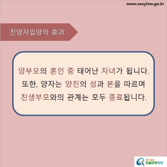 친양자입양의 효과  양부모의 혼인 중 태어난 자녀가 됩니다. 또한, 양자는 양친의 성과 본을 따르며 친생부모와의 관계는 모두 종료됩니다.