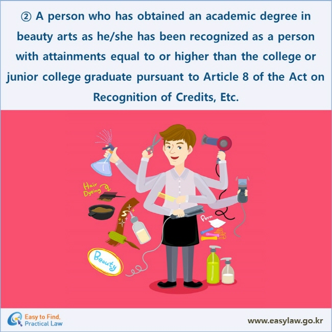② A person who has obtained an academic degree in beauty arts as he/she has been recognized as a person with attainments equal to or higher than the college or junior college graduate pursuant to Article 8 of the Act on Recognition of Credits, Etc.