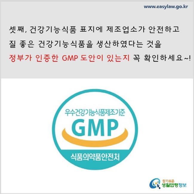 셋째, 건강기능식품 표지에 제조업소가 안전하고 질 좋은 건강기능식품을 생산하였다는 것을 정부가 인증한 GMP 도안이 있는지 꼭 확인하세요.  www.easylaw.go.kr 찾기 쉬운 생활법령정보 로고