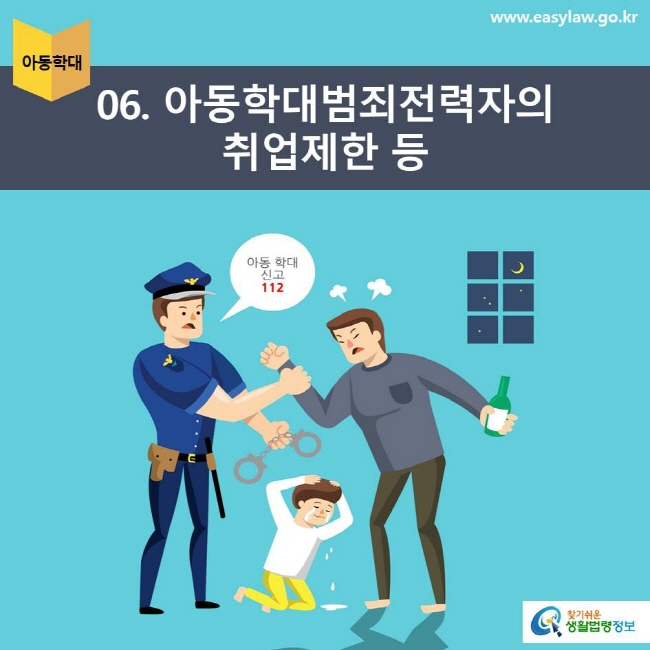 아동학대 | 06 아동학대범죄전력자의 취업제한 등 아동학대신고 112 www.easylaw.go.kr 찾기쉬운 생활법령정보 로고