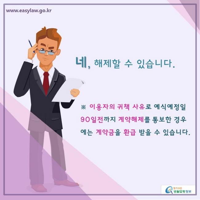 www.easylaw.go.kr 찾기쉬운생활법령정보 네, 해제할 수 있습니다.  ※ 이용자의 귀책 사유로 예식예정일 90일전까지 계약해제를 통보한 경우에는 계약금을 환급 받을 수 있습니다.